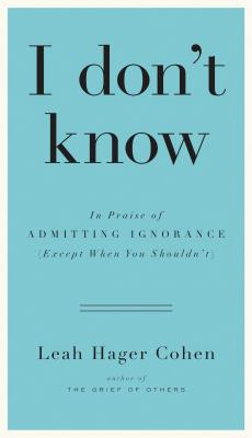 I don't know: In Praise of Admitting Ignorance (Except When You Shouldn?t), Leah Hager Cohen