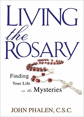 Living the Rosary: Finding Your Life in the Mysteries (Holy Cross Family Ministry), John Phalen
