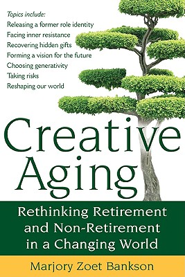 Image for Creative Aging: Rethinking Retirement and Non-Retirement in a Changing World