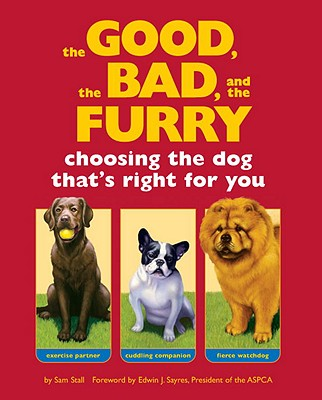The Good, the Bad, and the Furry: Choosing the Dog That's Right for You, Stall, Sam; Sayres, Edwin J. [Foreword]