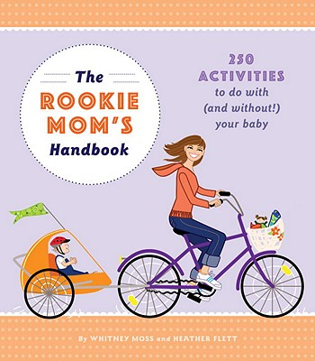 Image for The Rookie Mom's Handbook: 250 Activities to Do with (and Without!) Your Baby