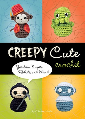 Creepy Cute Crochet: Zombies, Ninjas, Robots, and More!, Christen Haden