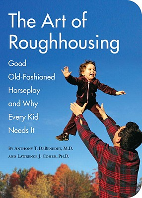 The Art of Roughhousing, Anthony T. DeBenedet, Lawrence J. Cohen