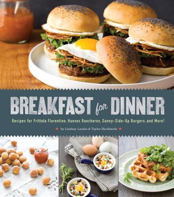 Breakfast for Dinner: Recipes for Frittata Florentine, Huevos Rancheros, Sunny-Side Up Burgers, and More!, Landis, Lindsay, Hackbarth, Taylor