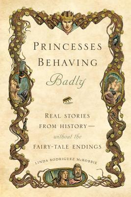 Princesses Behaving Badly: Real Stories from History Without the Fairy-Tale Endings, McRobbie, Linda Rodriguez