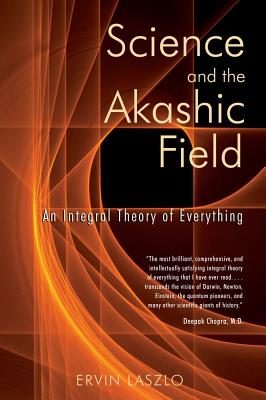 Image for Science and the Akashic Field: An Integral Theory of Everything