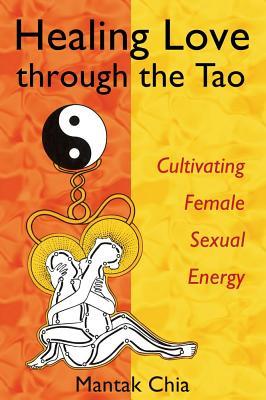 Healing Love through the Tao: Cultivating Female Sexual Energy, Maneewan Chia; Mantak Chia