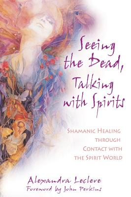 Image for Seeing the Dead, Talking With Spirits: Shamanic Healing Through Contact With the Spirit World