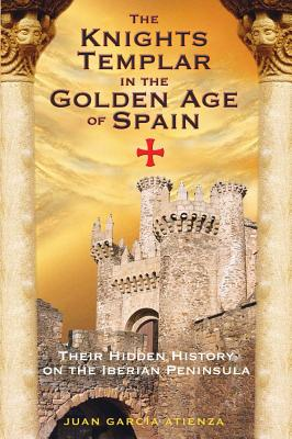 The Knights Templar in the Golden Age of Spain: Their Hidden History on the Iberian Peninsula, Atienza, Juan Garc�a