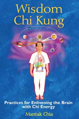 Wisdom Chi Kung: Practices for Enlivening the Brain with Chi Energy, Chia, Mantak