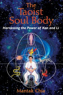 The Taoist Soul Body: Harnessing the Power of Kan and Li, Chia, Mantak