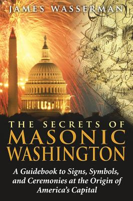 The Secrets of Masonic Washington: A Guidebook to Signs, Symbols, and Ceremonies at the Origin of America's Capital, Wasserman, James