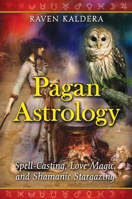 Pagan Astrology: Spell-Casting, Love Magic, and Shamanic Stargazing, Kaldera, Raven