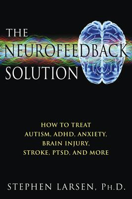 The Neurofeedback Solution: How to Treat Autism, ADHD, Anxiety, Brain Injury, Stroke, PTSD, and More, Stephen Larsen