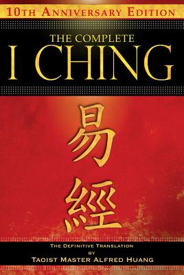 The Complete I Ching _ 10th Anniversary Edition: The Definitive Translation by Taoist Master Alfred Huang, Huang, Taoist Master Alfred