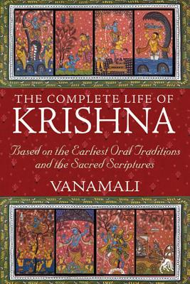 The Complete Life of Krishna: Based on the Earliest Oral Traditions and the Sacred Scriptures, Mataji Devi Vanamali
