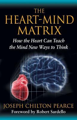 The Heart-Mind Matrix: How the Heart Can Teach the Mind New Ways to Think, Pearce, Joseph Chilton