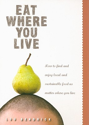 Eat Where You Live: How to Find and Enjoy Fantastic Local and Sustainable Food No Matter Where You Live, Bendrick, Lou