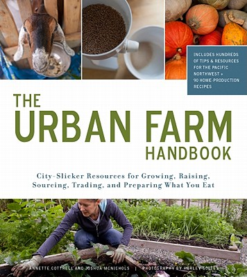 Urban Farm Handbook: City Slicker Resources for Growing, Raising, Sourcing, Trading, and Preparing What You Eat, Annette Cottrell; Joshua McNichols; Harley Soltes photographer