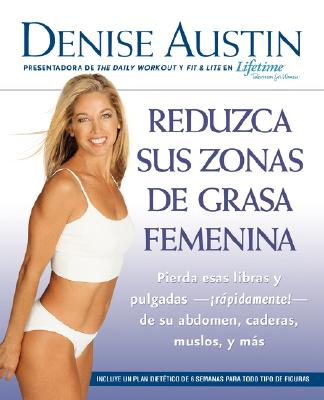 Reduzca sus zonas de grasa femenina: Lose Pounds and Inches--Fast!--from Your Belly, Hips, Thighs, and More (Spanish Edition), Austin, Denise