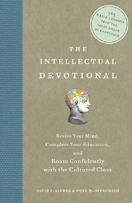 The Intellectual Devotional: Revive Your Mind, Complete Your Education, and Roam Confidently with the Cultured Class, David Kidder, Noah Oppenheim