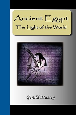 ANCIENT EGYPT: THE LIGHT OF THE WORLD, GERALD MASSEY