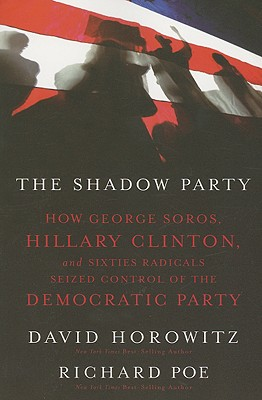 The Shadow Party: How George Soros, Hillary Clinton, and Sixties Radicals Seized Control of the Democratic Party, Horowitz, David; Poe, Richard