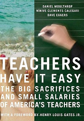 Teachers Have It Easy : The Big Sacrifices and Small Salaries of America's Teachers, Moulthrop, Daniel; Eggers, Dave; Calegari, Ninive Clements