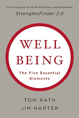 Wellbeing: The Five Essential Elements, Tom Rath, Ph.D. James K. Harter