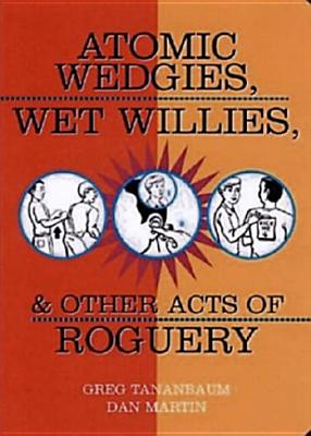 Atomic Wedgies, Wet Willies, & Other Acts of Roguery, Tananbaum, Greg; Martin, Dan