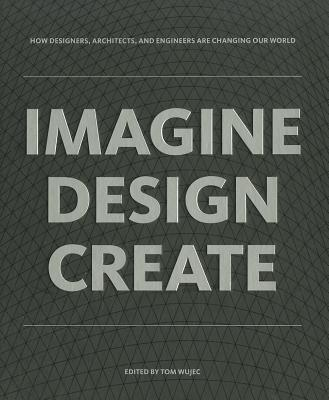 IMAGINE DESIGN CREATE: How Designers, Architects, and Engineers Are Changing Our World, Tom Wujec (Editor)