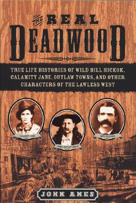 REAL DEADWOOD : TRUE LIFE HISTORIES OF W, JOHN AMES