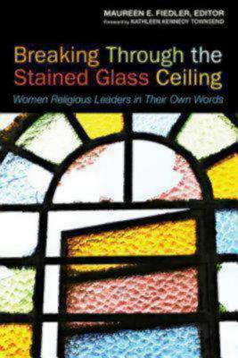 Breaking Through the Stained Glass Ceiling: Women Religious Leaders in Their Own Words, Maureen E. Fiedler