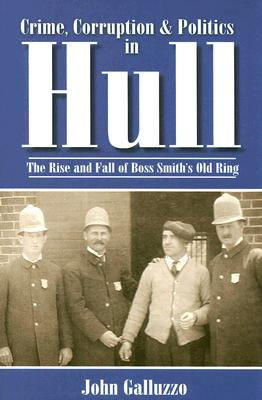 Crime, Corruption & Politics in Hull: The Rise and Fall of Boss Smith's Old Ring (American Chronicles), Galluzzo, John
