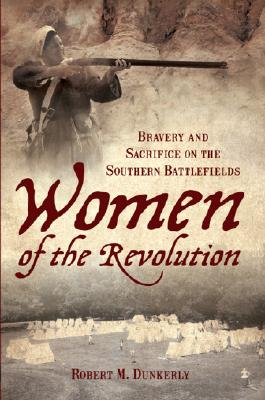 WOMEN OF THE REVOLUTION: BRAVERY AND SACRIFICE ON THE SOUTHERN BATTLEFIELDS, DUNKERLY, ROBERT M.