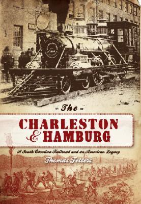 Image for THE CHARLESTON & HAMBURG A South Carolina Railroad and an American Legacy