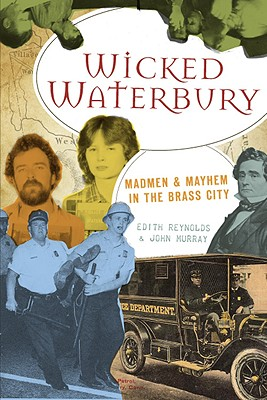 Wicked Waterbury: Madmen & Mayhem in the Brass City, Reynolds, Edith; Murray, John
