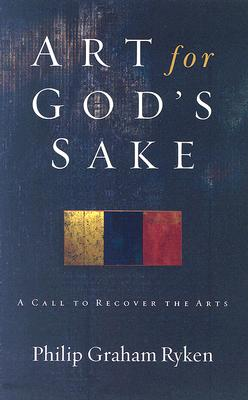 Art for God's Sake: A Call to Recover the Arts, Philip Graham Ryken