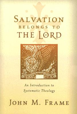 Salvation Belongs to the Lord : An Introduction to Systematic Theology, JOHN M. FRAME