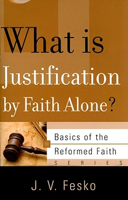 What is Justification by Faith Alone? (Basics of the Reformed Faith), J. V. Fesko