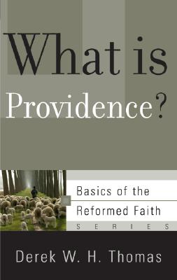 What Is Providence? (Basics of the Reformed Faith), Derek W. H. Thomas