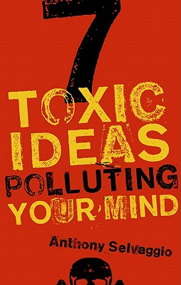 7 Toxic Ideas Polluting Your Mind, Anthony T. Selvaggio