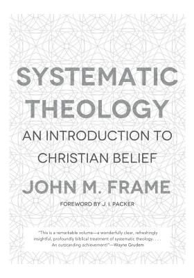 Systematic Theology: An Introduction to Christian Belief, John M. Frame