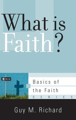 What Is Faith? (Basics of the Faith), Guy M. Richard