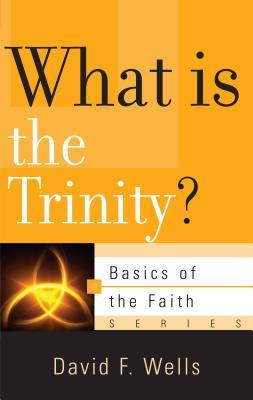 What Is the Trinity? (Basics of the Faith), David Wells