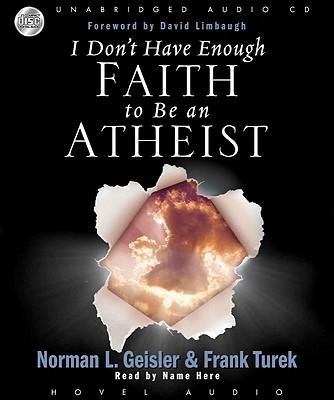 I Don't Have Enough Faith to be an Atheist, Norman Geisler, Frank Turek