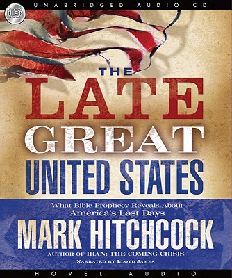 The Late Great United States: What Bible Prophecy Reveals about America's Last Days [Audiobook, CD, Unabridged] [Audio CD], Mark Hitchcock (Author), Lloyd James (Narrator)
