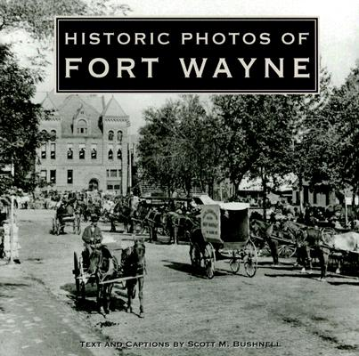 Historic Photos of Fort Wayne, Bushnell, Scott M.
