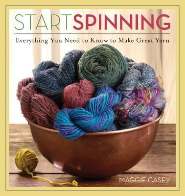 Image for Start Spinning: Everything You Need to Know to Make Great Yarn