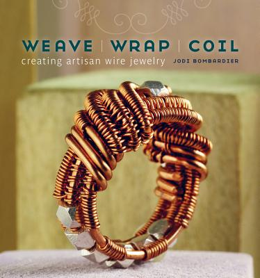 Weave, Wrap, Coil: Creating Artisan Wire Jewelry, Jodi Bombardier